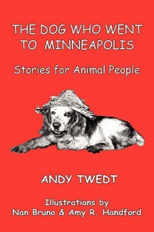 The Dog Who Went to Minneapolis: Stories for Animal People - Andy Twedt