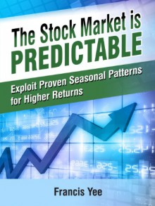 The Stock Market is Predictable: Exploit Proven Seasonal Patterns for Higher Returns - Francis Yee