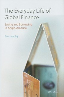 The Everyday Life of Global Finance: Saving and Borrowing in Anglo-America - Paul Langley