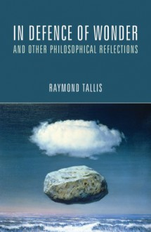 In Defence of Wonder and Other Philosophical Reflections - Raymond Tallis