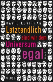 Letztendlich sind wir dem Universum egal: Roman - David Levithan