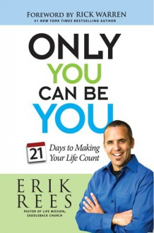 Only You Can Be You: 21 Days to Making Your Life Count - Erik Rees, Rick Warren