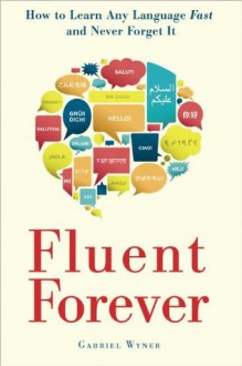 Fluent Forever: How to Learn Any Language Fast and Never Forget It - Gabriel Wyner
