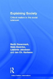 Explaining Society: An Introduction to Critical Realism in the Social Sciences - Berth Danermark, Mats Ekstrom, Liselotte Jakobsen, Jan ch. Karlsson