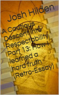 A Cautious Descent into Respectability Part 13: How I learned a hard truth (Retro-Essay) (A Cautious Descent Into Respectability, #13) - Josh Hilden