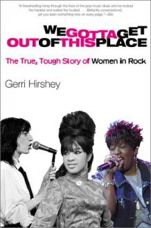 We Gotta Get Out of This Place: The True, Tough Story of Women in Rock - Gerri Hirshey