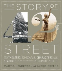 The Story of 42nd Street: The Theatres, Shows, Characters, and Scandals of the World's Most Notorious Street - Mary C. Henderson, Alexis Greene