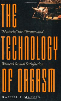 """The Technology of Orgasm: """"Hysteria,"""" the Vibrator, and Women's Sexual Satisfaction - Rachel P. Maines"""