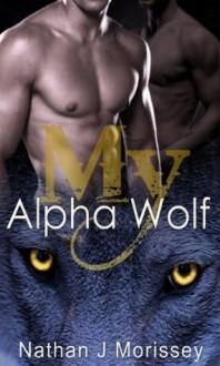 My Alpha Wolf, Volume 1 (Werewolf Shapeshifter Gay Breeding Erotic Romance) - Nathan J Morissey