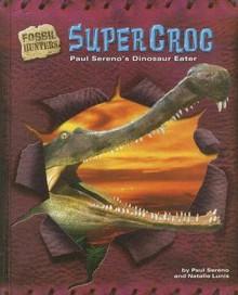 Supercroc: Paul Sereno's Dinosaur Eater - Paul C. Sereno, Natalie Lunis