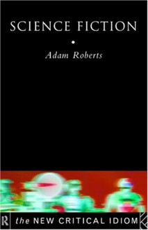Science Fiction (The New Critical Idiom) - Adam Roberts