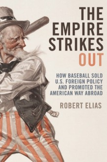 The Empire Strikes Out: How Baseball Sold U.S. Foreign Policy and Promoted the American Way Abroad - Robert Elias