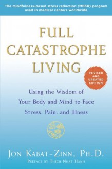 Full Catastrophe Living (Revised Edition): Using the Wisdom of Your Body and Mind to Face Stress, Pain, and Illness - Thích Nhất Hạnh, Jon Kabat-Zinn
