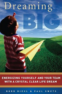 Dreaming Big: Energizing Yourself and Your Team with a Crystal Clear Life Dream - Bobb Biehl, Paul Swets