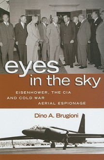 Eyes in the Sky: Eisenhower, the CIA and Cold War Aerial Espionage - Dino A. Brugioni