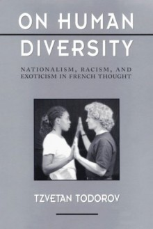 On Human Diversity: Nationalism, Racism, and Exoticism in French Thought, - Tzvetan Todorov, Catherine Porter