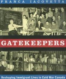 Gatekeepers: Reshaping Immigrant Lives in Cold War Canada - Franca Iacovetta