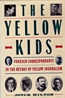 The Yellow Kids: Foreign Correspondents in the Heyday of Yellow Journalism - Joyce Milton