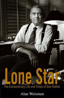 Lone Star: The Extraordinary Life and Times of Dan Rather - Alan Weisman