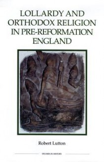 Lollardy and Orthodox Religion in Pre-Reformation England: Reconstructing Piety - Robert Lutton