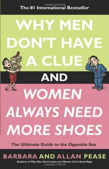 Why Men Don't Have a Clue and Women Always Need More Shoes: The Ultimate Guide to the Opposite Sex - Allan Pease,Barbara Pease