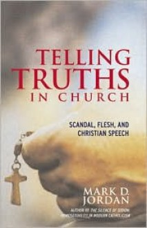 Telling Truths in Church: Scandal, Flesh, and Christian Speech - Mark D. Jordan