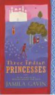 Three Indian Princesses: The Stories of Savitri, Damayanti and Sita - Jamila Gavin
