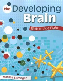 The Developing Brain: Building Language, Reading, Physical, Social, and Cognitive Skills from Birth to Age Eight - Marilee Sprenger