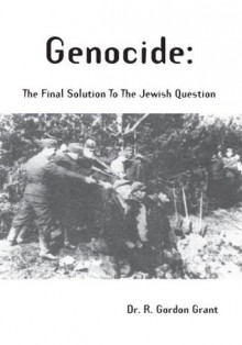 Genocide : the Final Solution to the Jewish Question - Richard Grant
