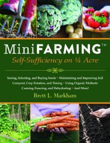 Mini Farming: Self-Sufficiency on 1/4 Acre - Brett L. Markham