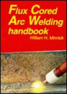 Flux Cored Arc Welding Handbook - William H. Minnick