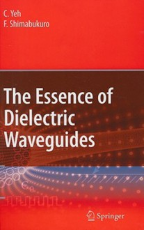 The Essence of Dielectric Waveguides - Cavour Yeh, F.I. Shimabukuro
