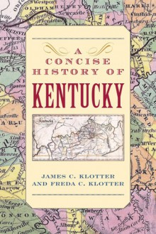 A Concise History of Kentucky - James C. Klotter, Freda C. Klotter