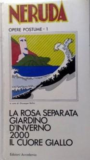 La rosa separata; Giardino d'inverno; 2000; Il cuore giallo - Pablo Neruda, Giuseppe Bellini