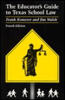 The Educator's Guide to Texas School Law - Frank Kemerer, Jim Walsh