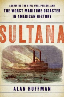 Sultana: Surviving the Civil War, Prison, and the Worst Maritime Disaster in American History - Alan Huffman