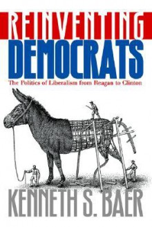 Reinventing Democrats: The Politics of Liberalism from Reagan to Clinton - Kenneth S. Baer