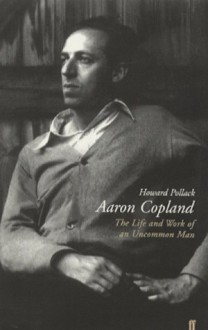 Aaron Copland: The Life and Work of an Uncommon Man - Howard Pollack