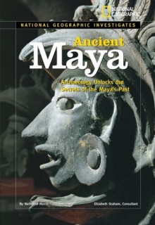 National Geographic Investigates: Ancient Maya: Archaeology Unlocks the Secrets of the Maya's Past - Nathaniel Harris