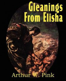 Gleanings from Elisha, His Life and Miracles - Arthur W. Pink