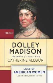Dolley Madison: The Problem of National Unity - Catherine Allgor
