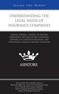 Understanding the Legal Needs of Insurance Companies: Leading General Counsel on Meeting Compliance and Regulatory Standards, Advising on Corporate Decisions, and Developing Litigation Defense Strategies - Aspatore Books