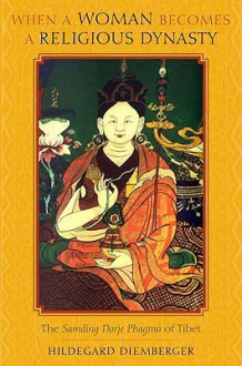 When a Woman Becomes a Religious Dynasty: The Samding Dorje Phagmo of Tibet - Hildegard Diemberger