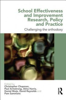 School Effectiveness and Improvement Research, Policy and Practice: Challenging the Orthodoxy - Christopher Chapman, Alma Harris, Daniel Muijs