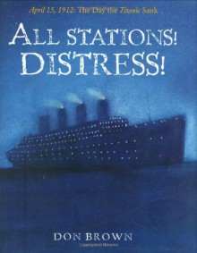 All Stations! Distress!: April 15, 1912: The Day the Titanic Sank - Don Brown