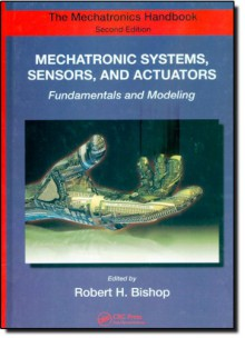 Mechatronic Systems, Sensors, and Actuators: Fundamentals and Modeling - Bishop H. Bishop, Bishop H. Bishop