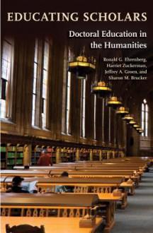Educating Scholars: Doctoral Education in the Humanities - Ronald G. Ehrenberg, Harriet Zuckerman, Jeffrey A. Groen, Sharon M Brucker