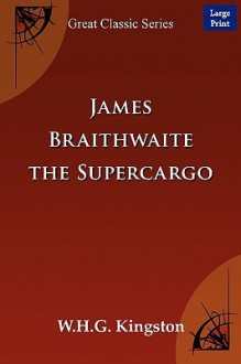 James Braithwaite, the Supercargo The Story of his Adventures Ashore and Afloat - W.H.G. Kingston