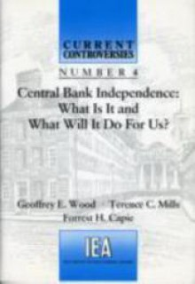 Central Bank Independence: What Is It and What Will It Do For Us? - Geoffrey E. Wood, Forrest Capie, Terence C. Mills