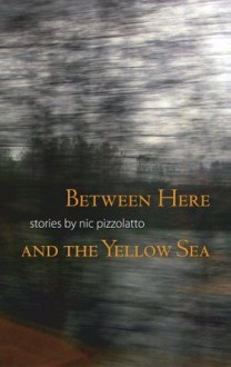 Between Here and the Yellow Sea - Nic Pizzolatto